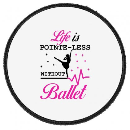 Life Is Pointe Less Without  Ballet Round Patch Designed By Hoainv