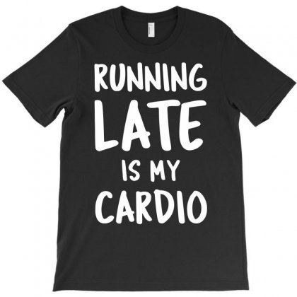 Running Late Is My Cardio T-shirt Designed By Dinugraha