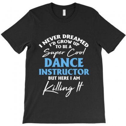 I Never Dreamed I'd Grow Up To Be A Super Cool Ballet Dance Instructor T-shirt Designed By Hoainv