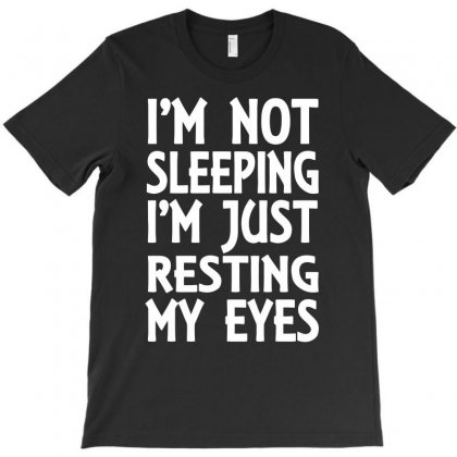 I'm Not Sleeping I'm Just Resting My Eyes T-shirt Designed By Dinugraha