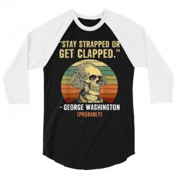 stay strapped or get clapped george washington 3/4 Sleeve Shirt | Artistshot