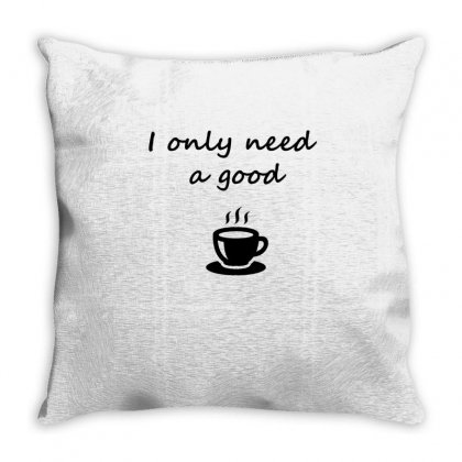 I Only Need A Good Coffee Throw Pillow Designed By Hoainv