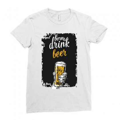 Born To Drink Beer Ladies Fitted T-shirt Designed By S4bilal