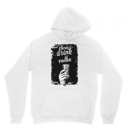 Born To Drink Vodka Unisex Hoodie Designed By S4bilal