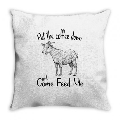 Put The Coffee Down And Come Feed Me Goat Throw Pillow Designed By Hoainv