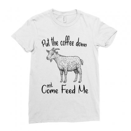 Put The Coffee Down And Come Feed Me Goat Ladies Fitted T-shirt Designed By Hoainv