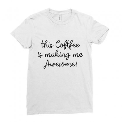 This Coffee Is Making Me Awesome Ladies Fitted T-shirt Designed By Hoainv