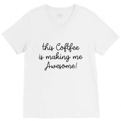 This Coffee Is Making Me Awesome V-neck Tee Designed By Hoainv