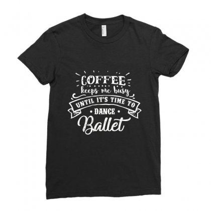 Coffee Keep Me Busy Unitl It's Time To Dance Ballet Ladies Fitted T-shirt Designed By Hoainv