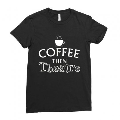 Coffee Then Theatre Ladies Fitted T-shirt Designed By Hoainv