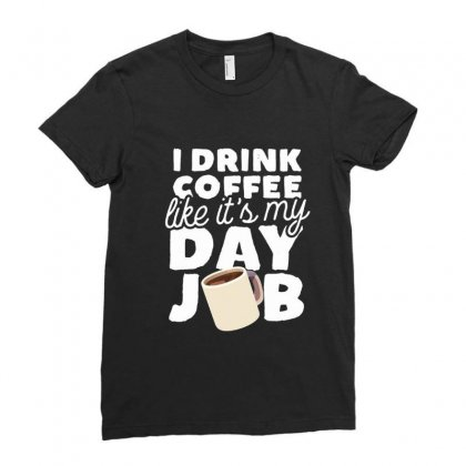 I Drink Coffee Like It's My Day Job Ladies Fitted T-shirt Designed By Hoainv