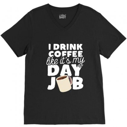 I Drink Coffee Like It's My Day Job V-neck Tee Designed By Hoainv