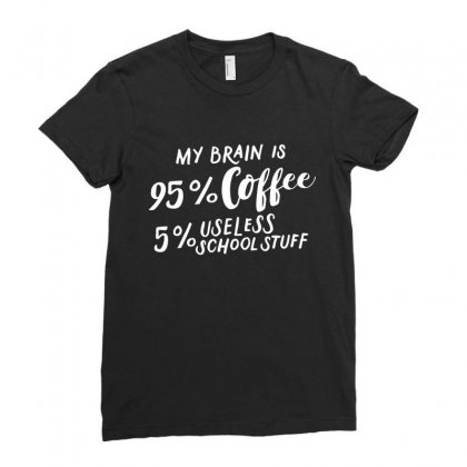 My Brain Is 95% Coffee 5% Useless School Stuff Ladies Fitted T-shirt Designed By Hoainv