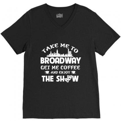 Take Me To Theatre Get Me Coffee And Enjoy The Show V-neck Tee Designed By Hoainv