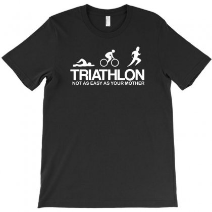 Triathlon Not As Easy As Your Mother T-shirt Designed By F4j4r