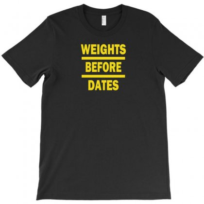 Weights Before Dates T-shirt Designed By F4j4r