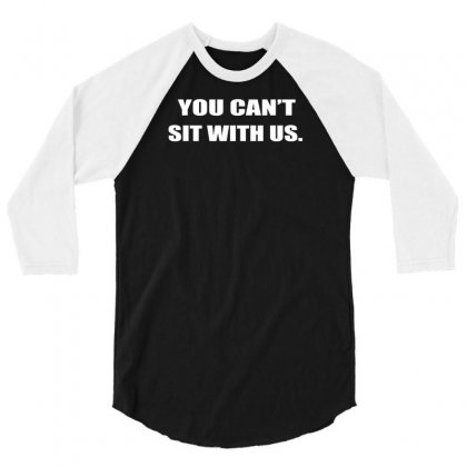 You Can't Sit With Us 3/4 Sleeve Shirt Designed By F4j4r