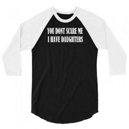 You Don't Scare Me I Have Daughters 3/4 Sleeve Shirt Designed By F4j4r