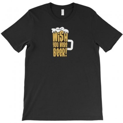 You Were Beer T-shirt Designed By F4j4r