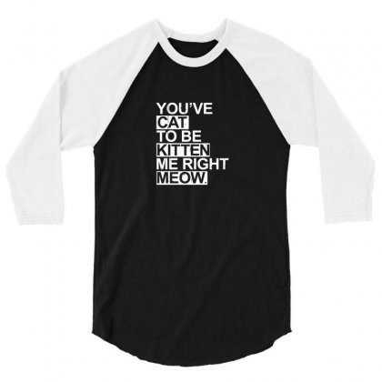 You've Cat To Be Kitten Me Right Meow 3/4 Sleeve Shirt Designed By F4j4r