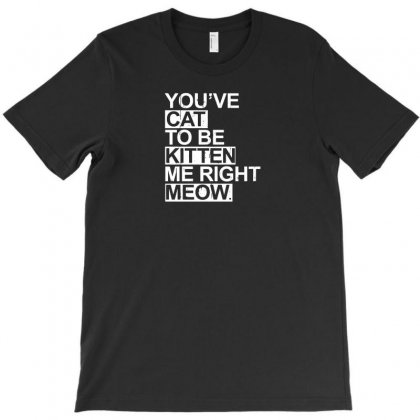 You've Cat To Be Kitten Me Right Meow T-shirt Designed By F4j4r