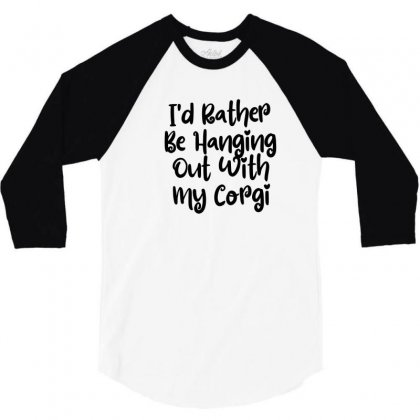 I'd Rather Be Hanging Out With My Corgi 3/4 Sleeve Shirt Designed By Thebestisback