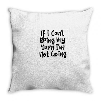 If I Can't Bring My Yarn I'm Not Going Throw Pillow Designed By Thebestisback