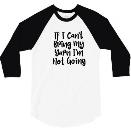 If I Can't Bring My Yarn I'm Not Going 3/4 Sleeve Shirt Designed By Thebestisback