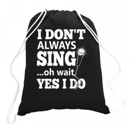I Don't Always Sing Oh Wait Yes I Do Funny Drawstring Bags Designed By Teeshop