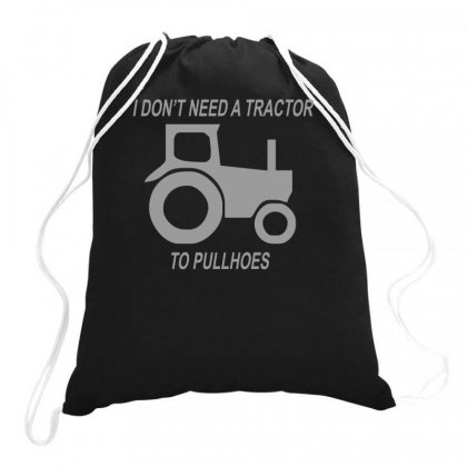 I Don't Need A Tractor To Pull Hoes Drawstring Bags Designed By Teeshop