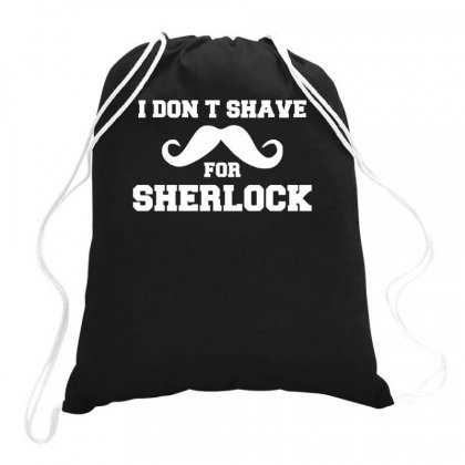I Don't Shave For Sherlock Funny Holmes Drawstring Bags Designed By Teeshop