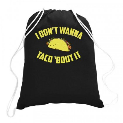 I Don't Wanna Taco 'bout It Funny Drawstring Bags Designed By Teeshop