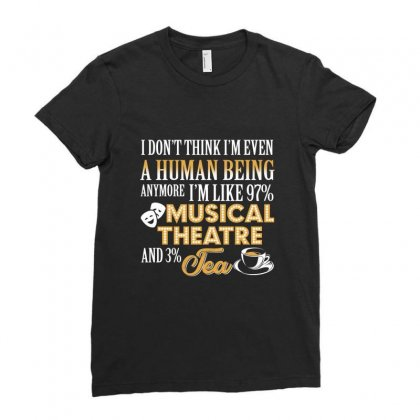 I'm Even A Human Being Anymore I'm Like 97%  Musical Theatre &3% Tea Ladies Fitted T-shirt Designed By Hoainv