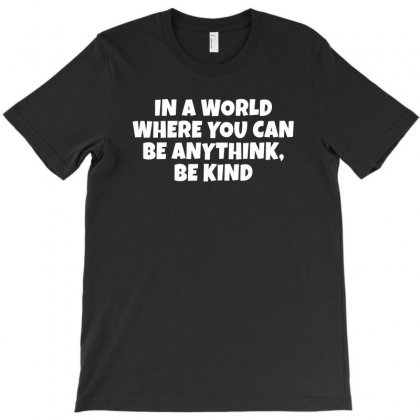 In A World Where You Can Be Anything, Be Kind T-shirt Designed By Meza Design