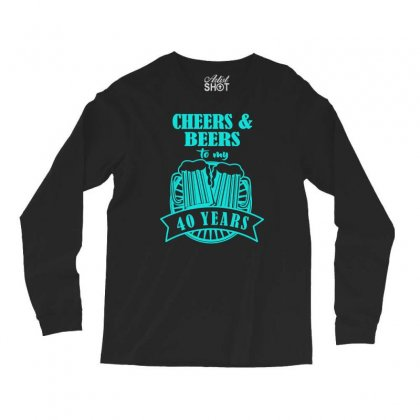 Cheers And Beers, Cheers To 40 Years Long Sleeve Shirts Designed By S4bilal