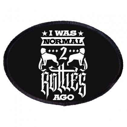 I Was Normal 2 Rotties Ago Oval Patch Designed By Tiococacola