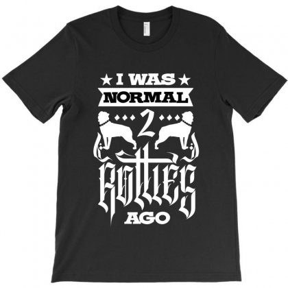 I Was Normal 2 Rotties Ago T-shirt Designed By Tiococacola