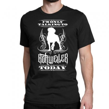 I'm Only Talking To My Rottweiler Today Classic T-shirt Designed By Tiococacola
