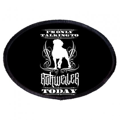 I'm Only Talking To My Rottweiler Today Oval Patch Designed By Tiococacola