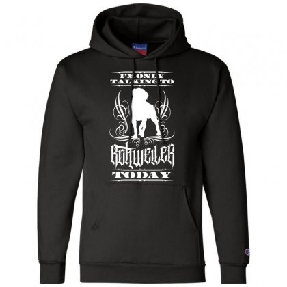 I'm Only Talking To My Rottweiler Today Champion Hoodie Designed By Tiococacola