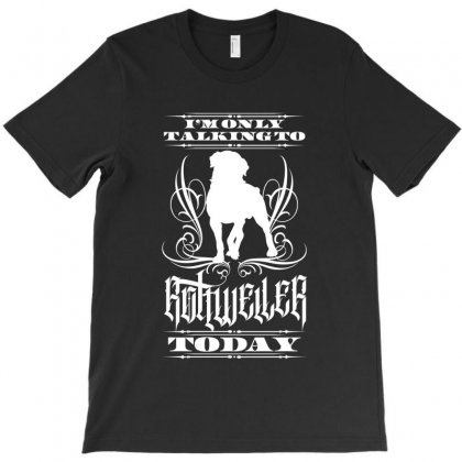 I'm Only Talking To My Rottweiler Today T-shirt Designed By Tiococacola