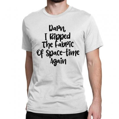Darn, I Ripped The Fabric Of Space Time Again Classic T-shirt Designed By Thebestisback