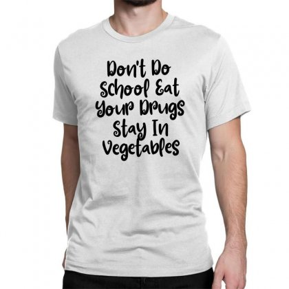 Don't Do School Eat Your Drugs Stay In Vegetables Classic T-shirt Designed By Thebestisback