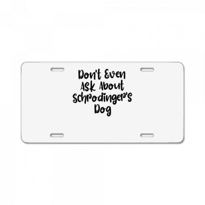 Don't Even Ask About Schrodinger's Dog License Plate Designed By Thebestisback