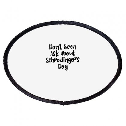 Don't Even Ask About Schrodinger's Dog Oval Patch Designed By Thebestisback