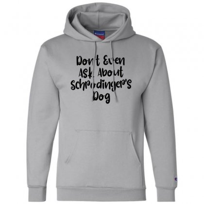 Don't Even Ask About Schrodinger's Dog Champion Hoodie Designed By Thebestisback