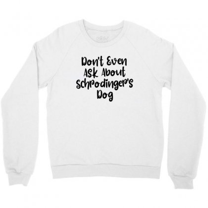 Don't Even Ask About Schrodinger's Dog Crewneck Sweatshirt Designed By Thebestisback