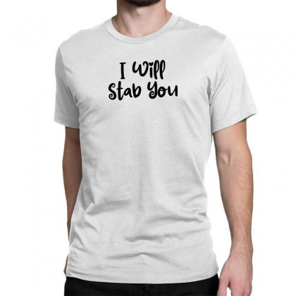 I Will Stab You Classic T-shirt Designed By Thebestisback