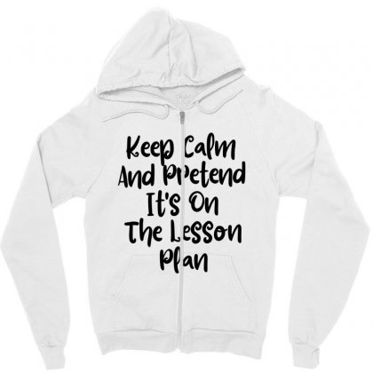 Keep Calm And Pretend It's On The Lesson Plan Zipper Hoodie Designed By Thebestisback