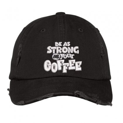 Be As Strong As Your Coffee Distressed Cap Designed By Madhatter